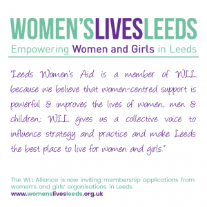 Leeds Women's Aid is a member of WLL because we believe that women-centred support is powerful & improves the lives of women, men & children; WLL gives us a collective voice to influence strategy and practice and make Leeds the best place to live for women and girls.